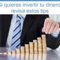 Si quieres invertir tu dinero para que rinda, revisa estos tips